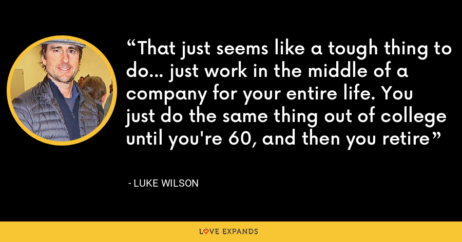 That just seems like a tough thing to do... just work in the middle of a company for your entire life. You just do the same thing out of college until you're 60, and then you retire - Luke Wilson