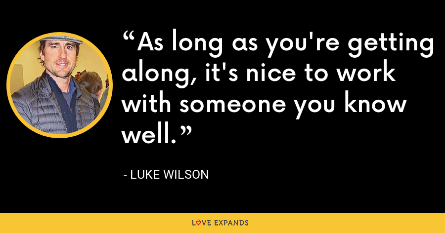 As long as you're getting along, it's nice to work with someone you know well. - Luke Wilson