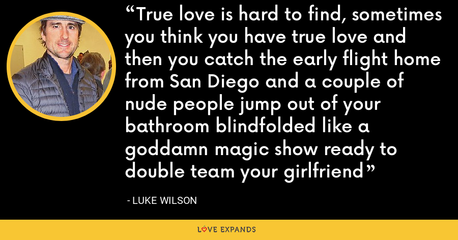 True love is hard to find, sometimes you think you have true love and then you catch the early flight home from San Diego and a couple of nude people jump out of your bathroom blindfolded like a goddamn magic show ready to double team your girlfriend - Luke Wilson