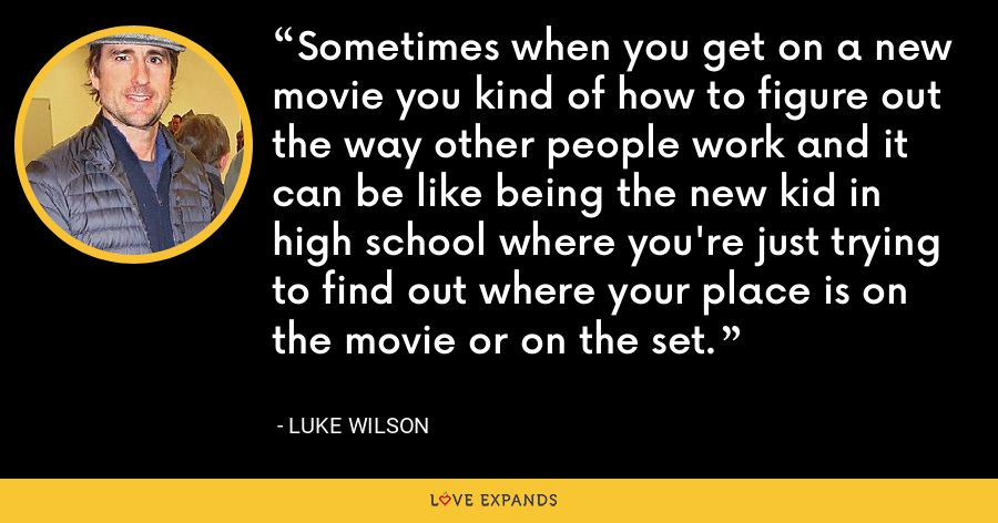 Sometimes when you get on a new movie you kind of how to figure out the way other people work and it can be like being the new kid in high school where you're just trying to find out where your place is on the movie or on the set. - Luke Wilson
