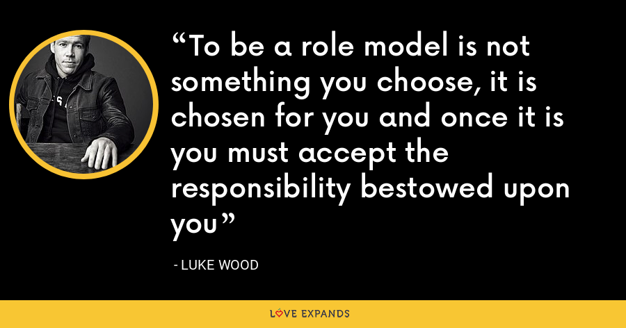 To be a role model is not something you choose, it is chosen for you and once it is you must accept the responsibility bestowed upon you - Luke Wood