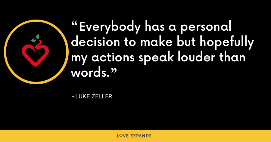 Everybody has a personal decision to make but hopefully my actions speak louder than words. - Luke Zeller
