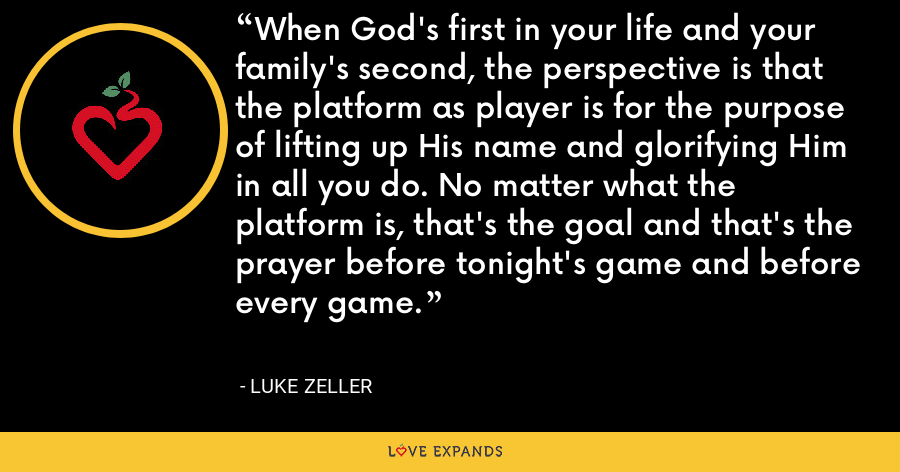 When God's first in your life and your family's second, the perspective is that the platform as player is for the purpose of lifting up His name and glorifying Him in all you do. No matter what the platform is, that's the goal and that's the prayer before tonight's game and before every game. - Luke Zeller