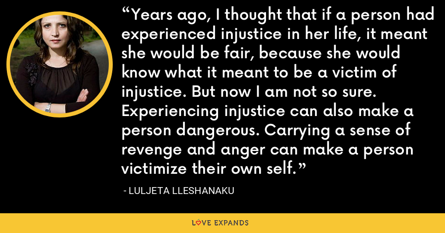 Years ago, I thought that if a person had experienced injustice in her life, it meant she would be fair, because she would know what it meant to be a victim of injustice. But now I am not so sure. Experiencing injustice can also make a person dangerous. Carrying a sense of revenge and anger can make a person victimize their own self. - Luljeta Lleshanaku