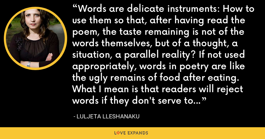 Words are delicate instruments: How to use them so that, after having read the poem, the taste remaining is not of the words themselves, but of a thought, a situation, a parallel reality? If not used appropriately, words in poetry are like the ugly remains of food after eating. What I mean is that readers will reject words if they don't serve to shift attention from themselves to somewhere else. - Luljeta Lleshanaku