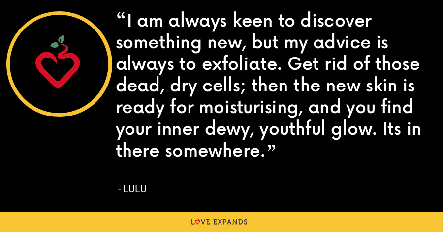 I am always keen to discover something new, but my advice is always to exfoliate. Get rid of those dead, dry cells; then the new skin is ready for moisturising, and you find your inner dewy, youthful glow. Its in there somewhere. - Lulu