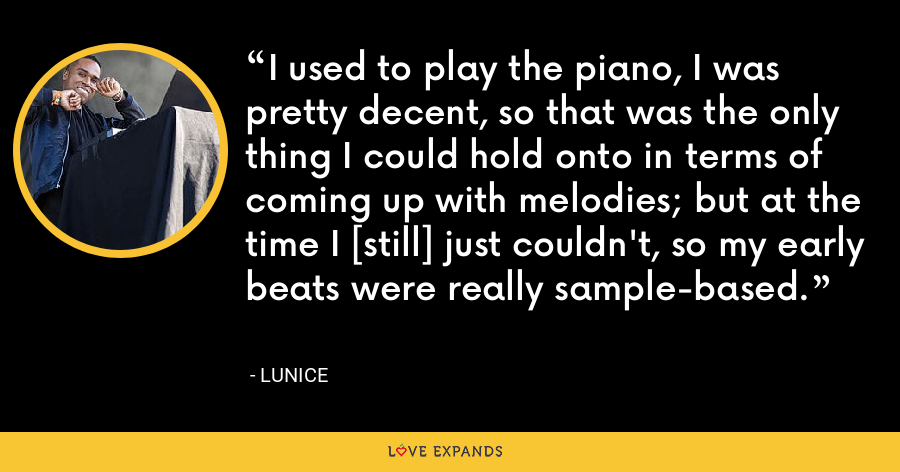 I used to play the piano, I was pretty decent, so that was the only thing I could hold onto in terms of coming up with melodies; but at the time I [still] just couldn't, so my early beats were really sample-based. - Lunice