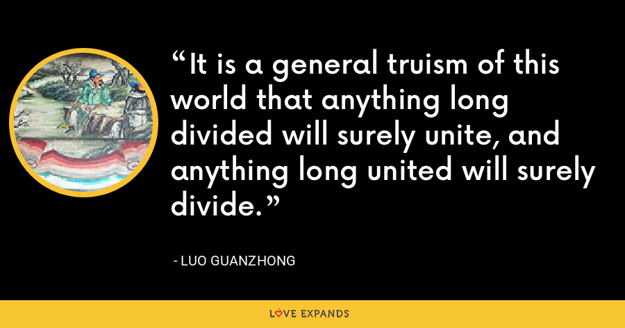 It is a general truism of this world that anything long divided will surely unite, and anything long united will surely divide. - Luo Guanzhong