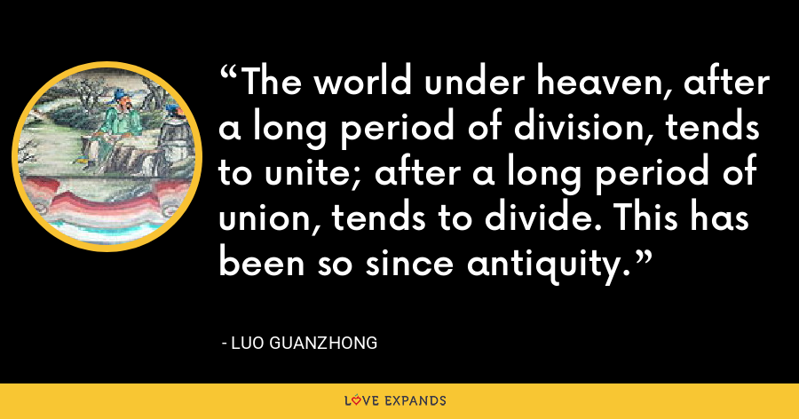 The world under heaven, after a long period of division, tends to unite; after a long period of union, tends to divide. This has been so since antiquity. - Luo Guanzhong