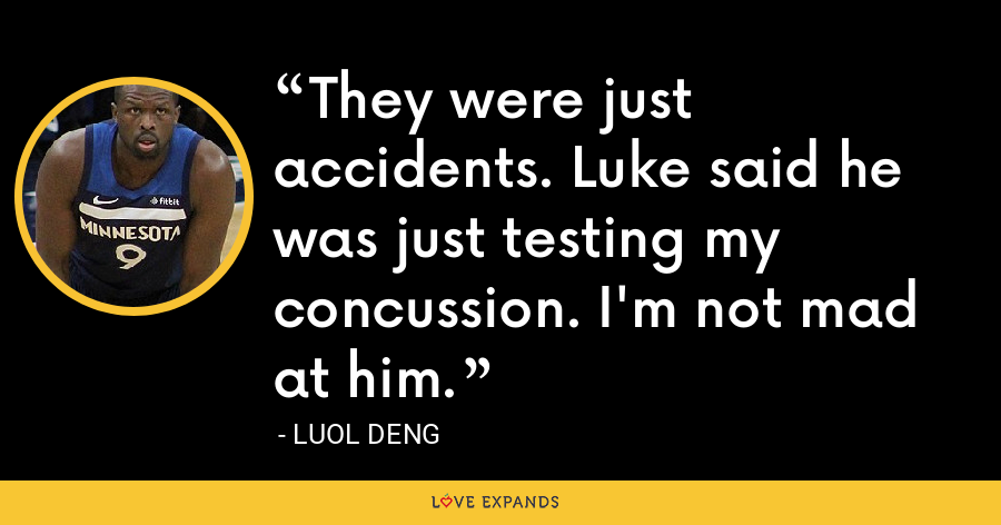 They were just accidents. Luke said he was just testing my concussion. I'm not mad at him. - Luol Deng