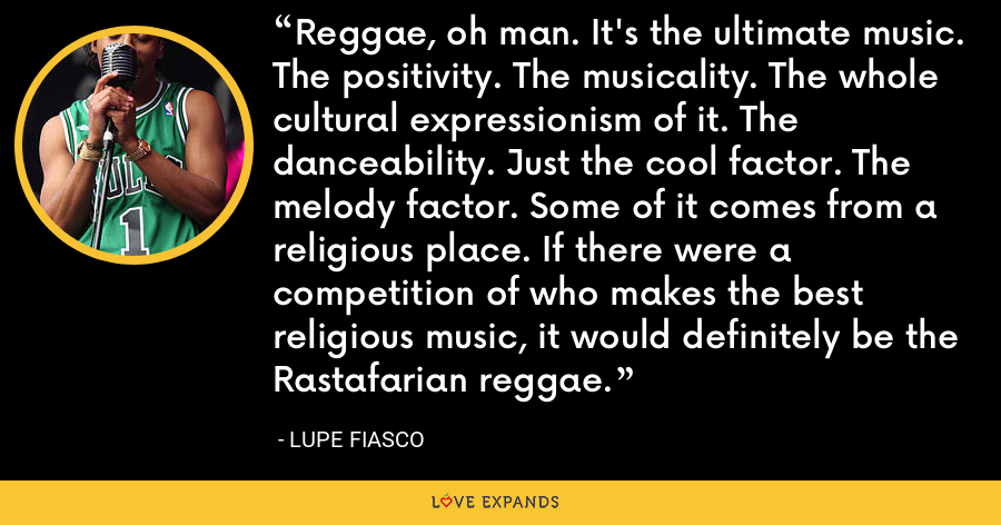 Reggae, oh man. It's the ultimate music. The positivity. The musicality. The whole cultural expressionism of it. The danceability. Just the cool factor. The melody factor. Some of it comes from a religious place. If there were a competition of who makes the best religious music, it would definitely be the Rastafarian reggae. - Lupe Fiasco