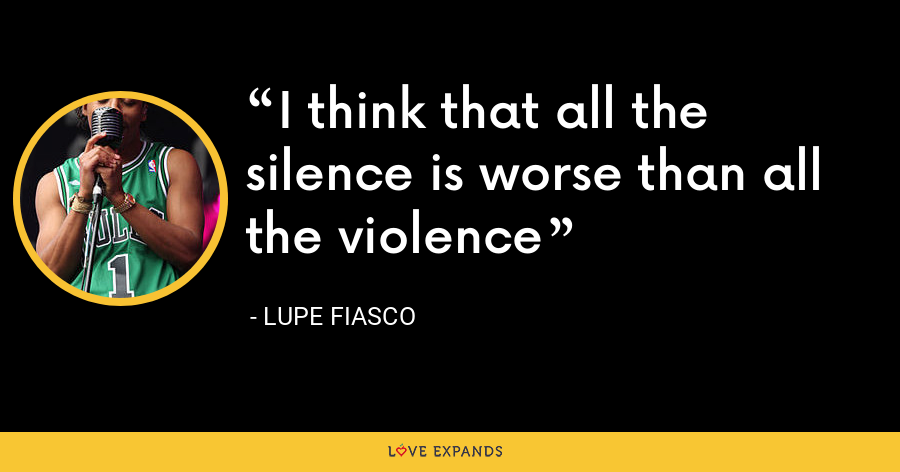 I think that all the silence is worse than all the violence - Lupe Fiasco