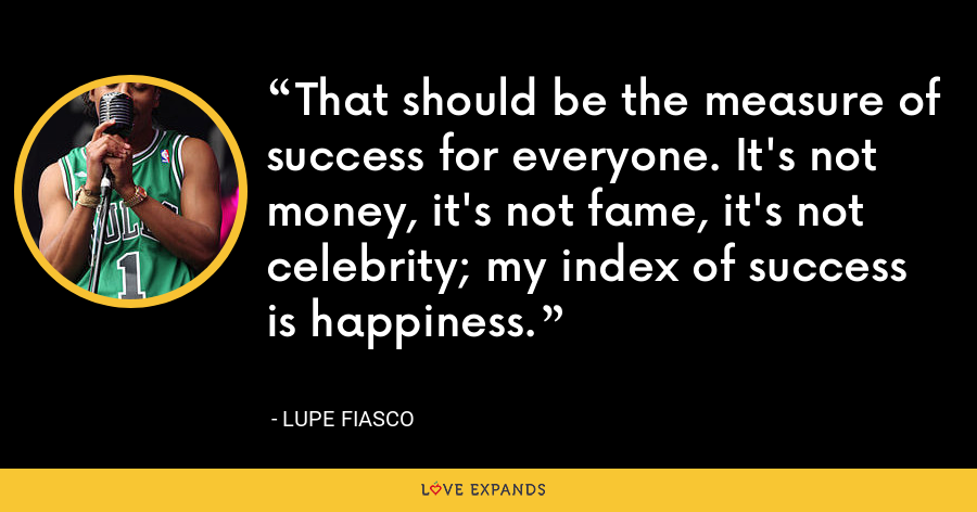 That should be the measure of success for everyone. It's not money, it's not fame, it's not celebrity; my index of success is happiness. - Lupe Fiasco