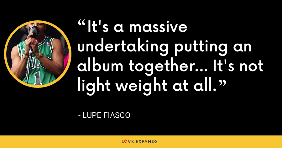It's a massive undertaking putting an album together... It's not light weight at all. - Lupe Fiasco