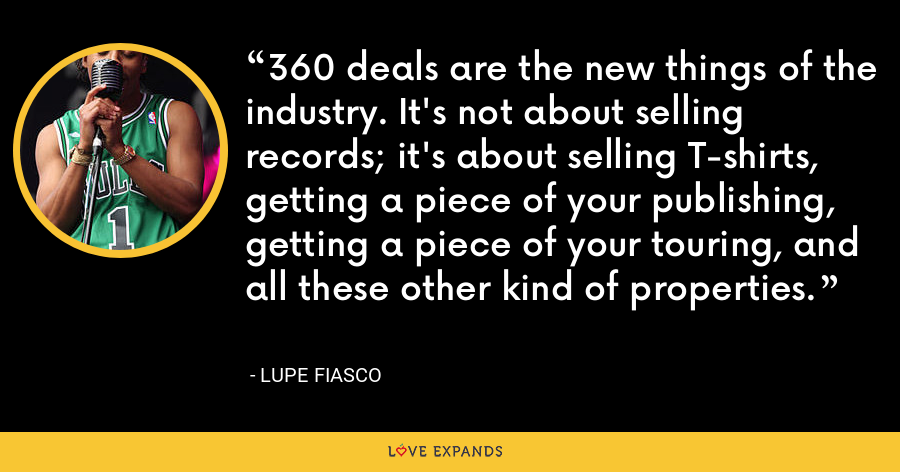 360 deals are the new things of the industry. It's not about selling records; it's about selling T-shirts, getting a piece of your publishing, getting a piece of your touring, and all these other kind of properties. - Lupe Fiasco