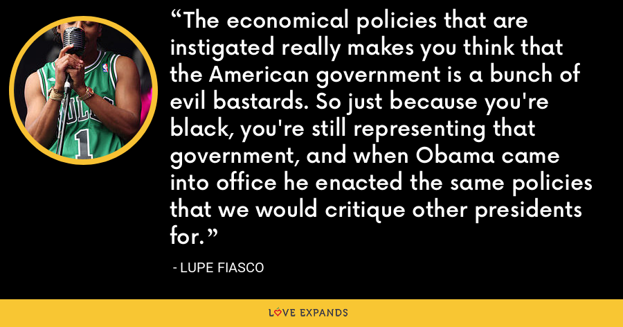 The economical policies that are instigated really makes you think that the American government is a bunch of evil bastards. So just because you're black, you're still representing that government, and when Obama came into office he enacted the same policies that we would critique other presidents for. - Lupe Fiasco