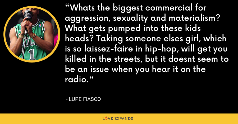 Whats the biggest commercial for aggression, sexuality and materialism? What gets pumped into these kids heads? Taking someone elses girl, which is so laissez-faire in hip-hop, will get you killed in the streets, but it doesnt seem to be an issue when you hear it on the radio. - Lupe Fiasco