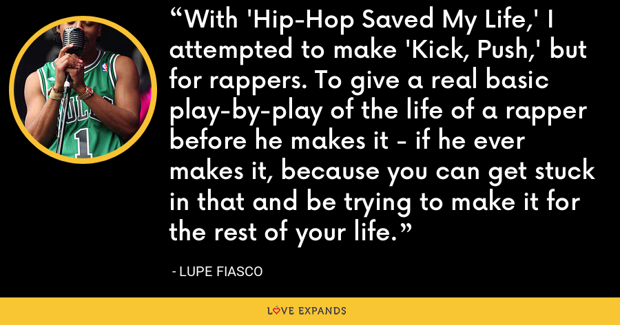 With 'Hip-Hop Saved My Life,' I attempted to make 'Kick, Push,' but for rappers. To give a real basic play-by-play of the life of a rapper before he makes it - if he ever makes it, because you can get stuck in that and be trying to make it for the rest of your life. - Lupe Fiasco