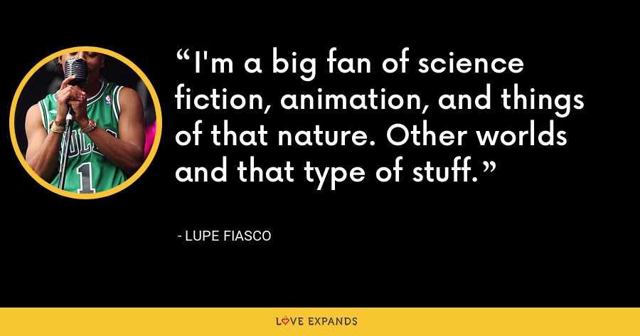 I'm a big fan of science fiction, animation, and things of that nature. Other worlds and that type of stuff. - Lupe Fiasco