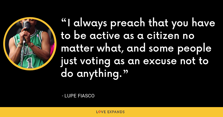 I always preach that you have to be active as a citizen no matter what, and some people just voting as an excuse not to do anything. - Lupe Fiasco