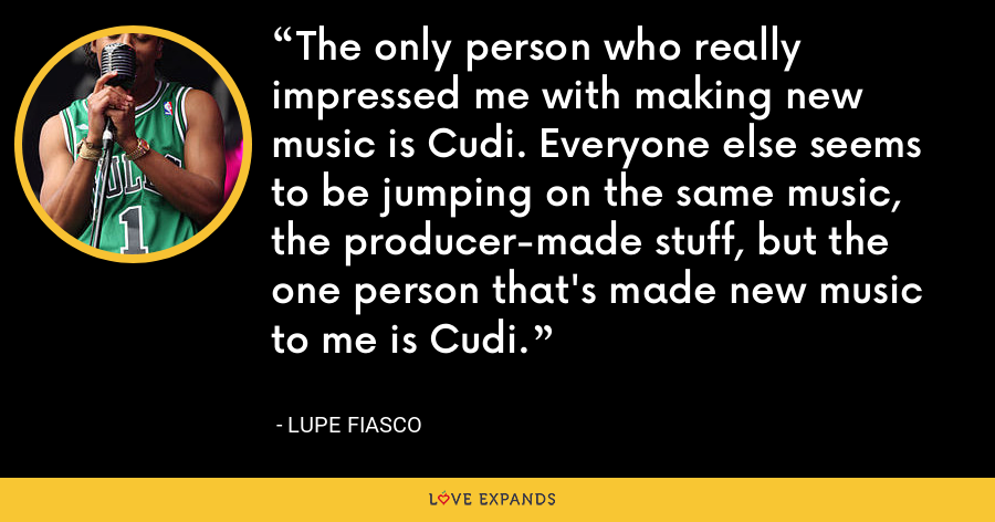 The only person who really impressed me with making new music is Cudi. Everyone else seems to be jumping on the same music, the producer-made stuff, but the one person that's made new music to me is Cudi. - Lupe Fiasco