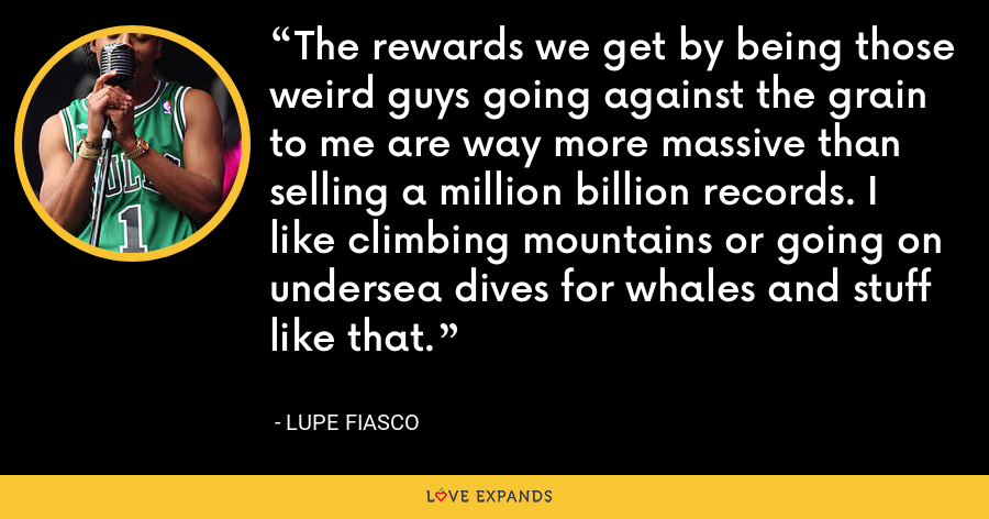 The rewards we get by being those weird guys going against the grain to me are way more massive than selling a million billion records. I like climbing mountains or going on undersea dives for whales and stuff like that. - Lupe Fiasco