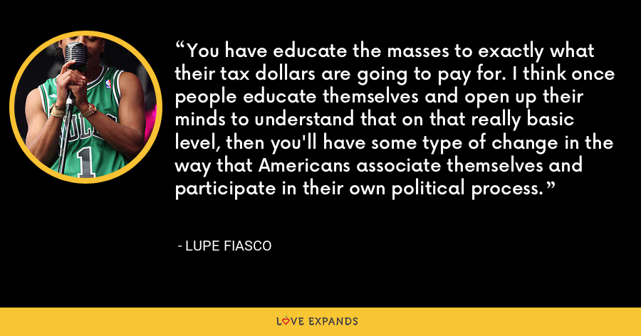 You have educate the masses to exactly what their tax dollars are going to pay for. I think once people educate themselves and open up their minds to understand that on that really basiclevel, then you'll have some type of change in the way that Americans associate themselves and participate in their own political process. - Lupe Fiasco