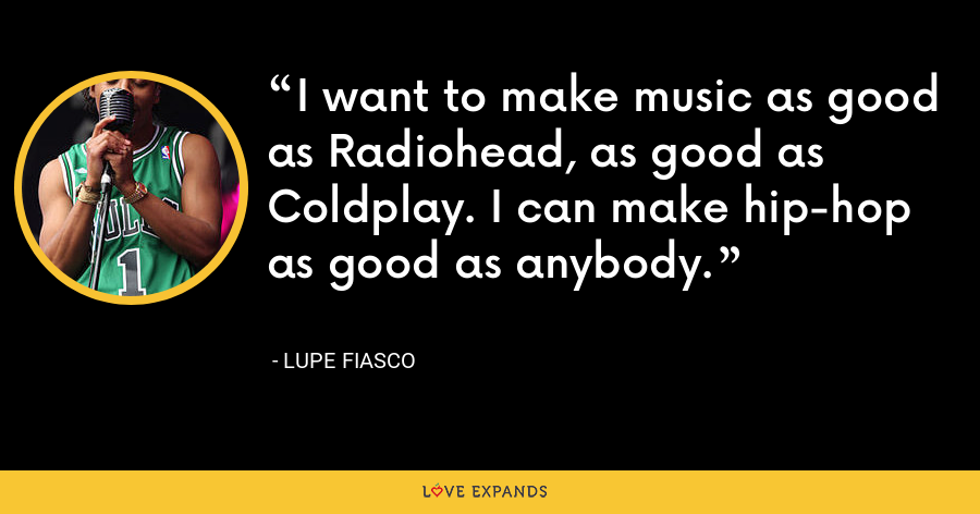 I want to make music as good as Radiohead, as good as Coldplay. I can make hip-hop as good as anybody. - Lupe Fiasco