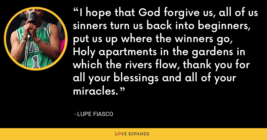 I hope that God forgive us, all of us sinners turn us back into beginners, put us up where the winners go, Holy apartments in the gardens in which the rivers flow, thank you for all your blessings and all of your miracles. - Lupe Fiasco