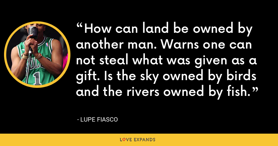 How can land be owned by another man. Warns one can not steal what was given as a gift. Is the sky owned by birds and the rivers owned by fish. - Lupe Fiasco