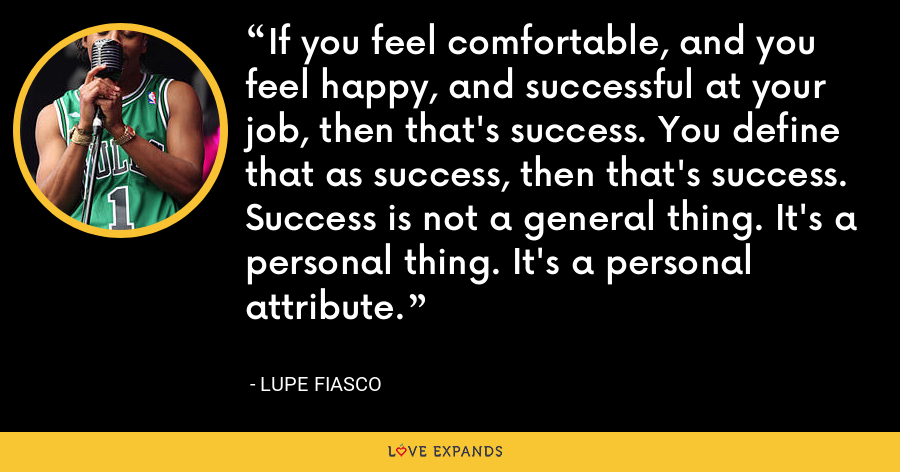 If you feel comfortable, and you feel happy, and successful at your job, then that's success. You define that as success, then that's success. Success is not a general thing. It's a personal thing. It's a personal attribute. - Lupe Fiasco