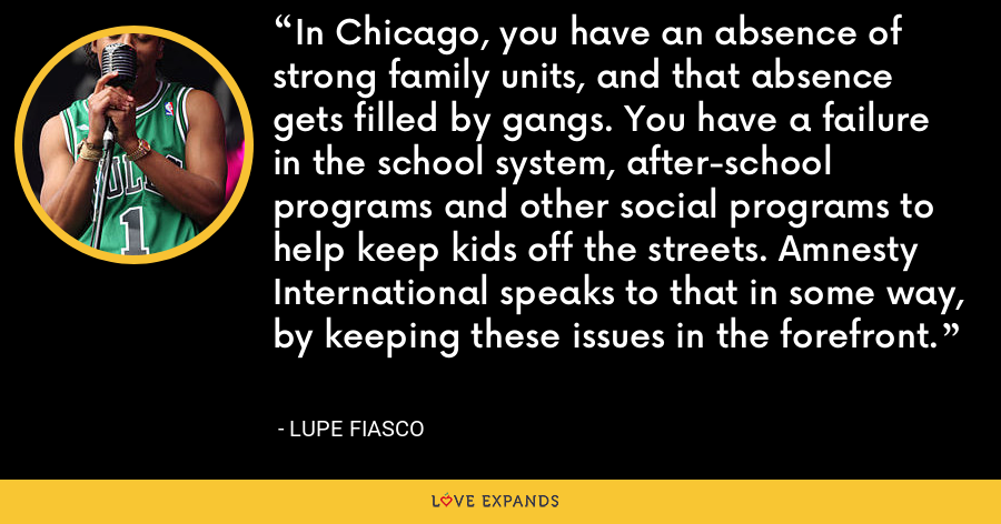 In Chicago, you have an absence of strong family units, and that absence gets filled by gangs. You have a failure in the school system, after-school programs and other social programs to help keep kids off the streets. Amnesty International speaks to that in some way, by keeping these issues in the forefront. - Lupe Fiasco
