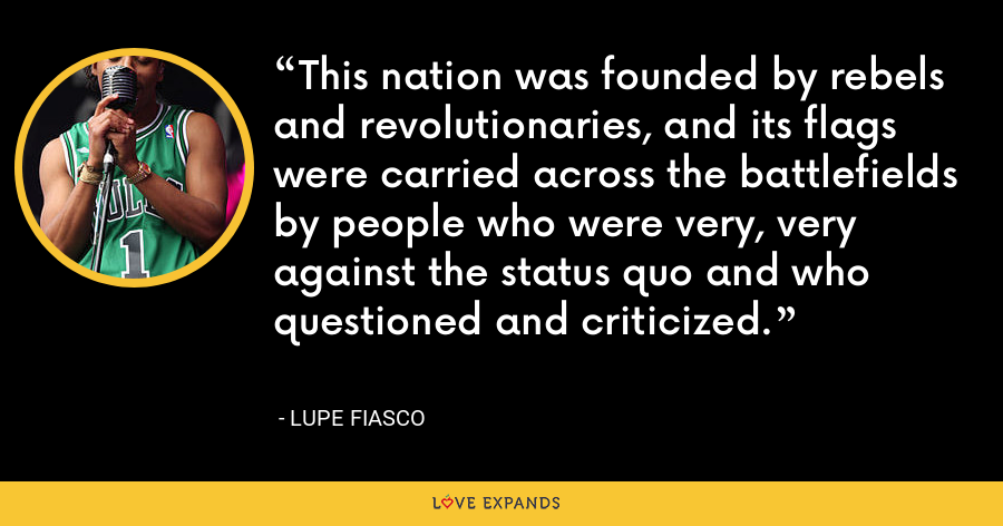 This nation was founded by rebels and revolutionaries, and its flags were carried across the battlefields by people who were very, very against the status quo and who questioned and criticized. - Lupe Fiasco