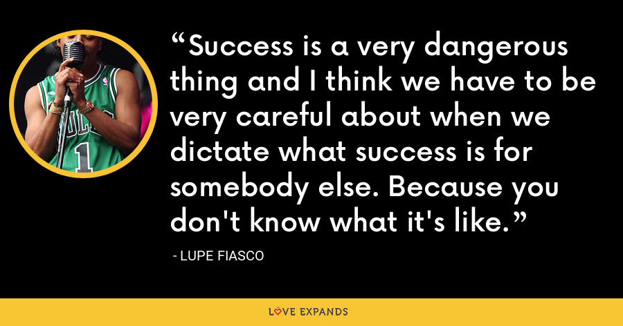 Success is a very dangerous thing and I think we have to be very careful about when we dictate what success is for somebody else. Because you don't know what it's like. - Lupe Fiasco