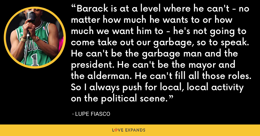 Barack is at a level where he can't - no matter how much he wants to or how much we want him to - he's not going to come take out our garbage, so to speak. He can't be the garbage man and the president. He can't be the mayor and the alderman. He can't fill all those roles. So I always push for local, local activity on the political scene. - Lupe Fiasco