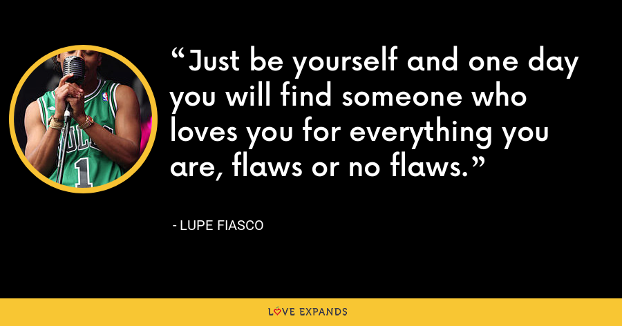 Just be yourself and one day you will find someone who loves you for everything you are, flaws or no flaws. - Lupe Fiasco