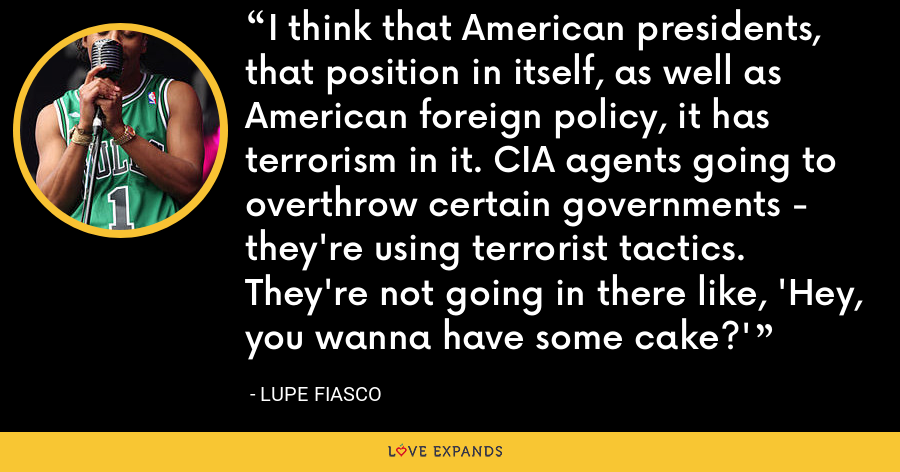 I think that American presidents, that position in itself, as well as American foreign policy, it has terrorism in it. CIA agents going to overthrow certain governments - they're using terrorist tactics. They're not going in there like, 'Hey, you wanna have some cake?' - Lupe Fiasco