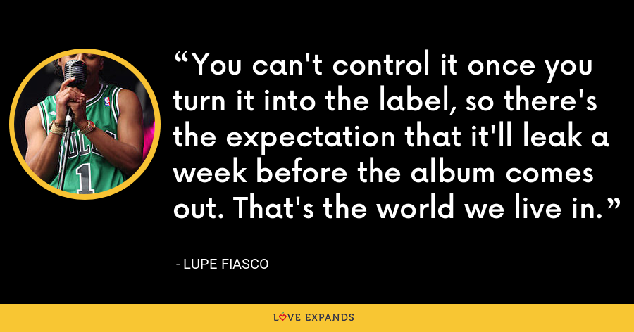 You can't control it once you turn it into the label, so there's the expectation that it'll leak a week before the album comes out. That's the world we live in. - Lupe Fiasco
