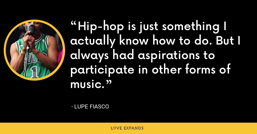 Hip-hop is just something I actually know how to do. But I always had aspirations to participate in other forms of music. - Lupe Fiasco