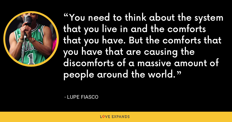 You need to think about the system that you live in and the comforts that you have. But the comforts that you have that are causing the discomforts of a massive amount of people around the world. - Lupe Fiasco