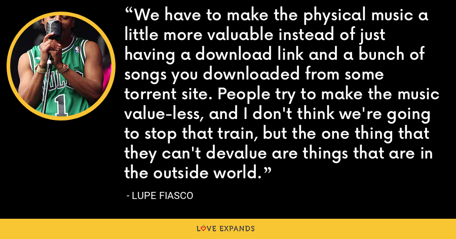 We have to make the physical music a little more valuable instead of just having a download link and a bunch of songs you downloaded from some torrent site. People try to make the music value-less, and I don't think we're going to stop that train, but the one thing that they can't devalue are things that are in the outside world. - Lupe Fiasco
