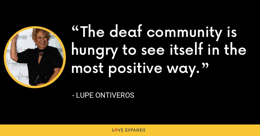 The deaf community is hungry to see itself in the most positive way. - Lupe Ontiveros