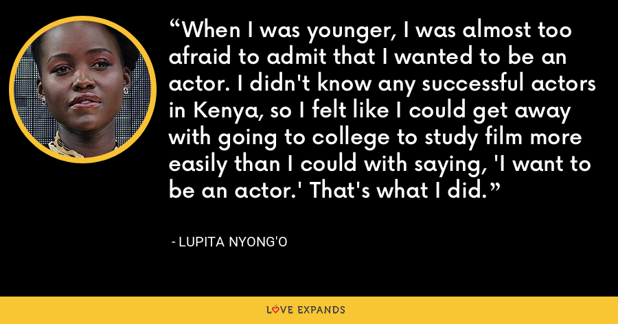 When I was younger, I was almost too afraid to admit that I wanted to be an actor. I didn't know any successful actors in Kenya, so I felt like I could get away with going to college to study film more easily than I could with saying, 'I want to be an actor.' That's what I did. - Lupita Nyong'o