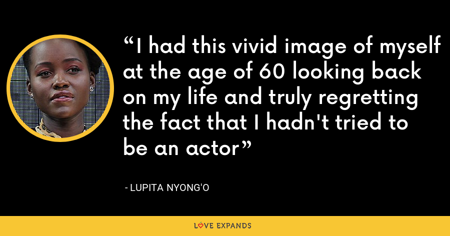 I had this vivid image of myself at the age of 60 looking back on my life and truly regretting the fact that I hadn't tried to be an actor - Lupita Nyong'o
