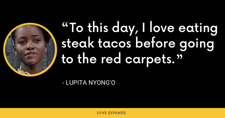 To this day, I love eating steak tacos before going to the red carpets. - Lupita Nyong'o