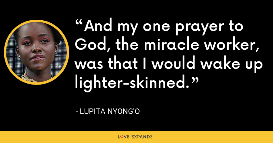 And my one prayer to God, the miracle worker, was that I would wake up lighter-skinned. - Lupita Nyong'o