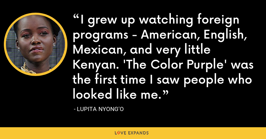 I grew up watching foreign programs - American, English, Mexican, and very little Kenyan. 'The Color Purple' was the first time I saw people who looked like me. - Lupita Nyong'o