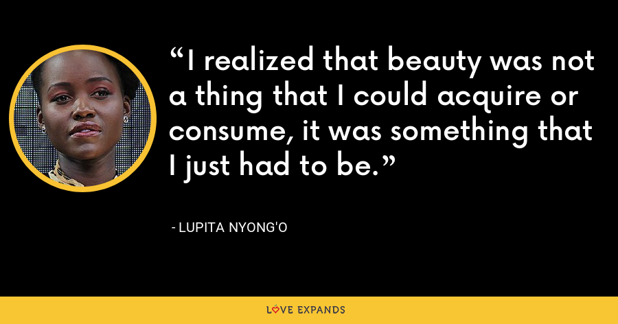 I realized that beauty was not a thing that I could acquire or consume, it was something that I just had to be. - Lupita Nyong'o