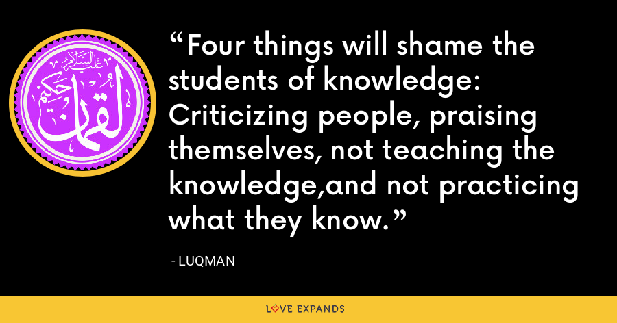 Four things will shame the students of knowledge: Criticizing people, praising themselves, not teaching the knowledge,and not practicing what they know. - Luqman