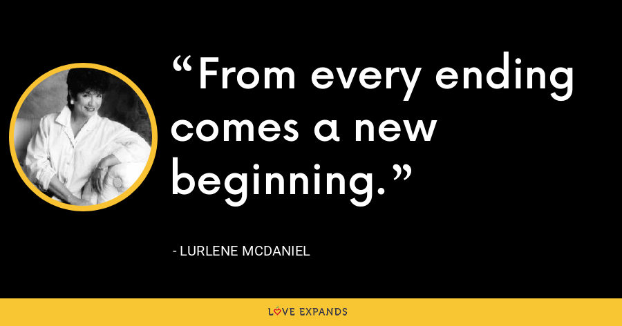 From every ending comes a new beginning. - Lurlene McDaniel